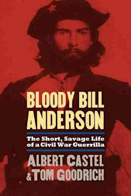 Bloody Bill Anderson - The Short, Savage Life of a Civil War Guerrilla